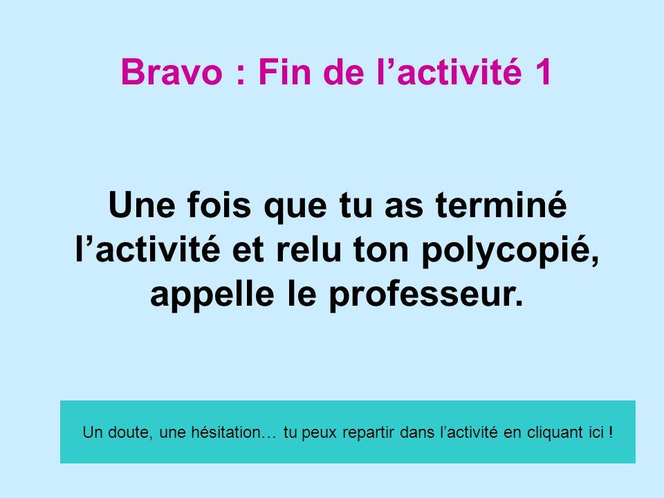 Bravo : Fin de lactivité 1 Une fois que tu as terminé lactivité et relu ton polycopié, appelle le professeur. Un doute, une hésitation… tu peux repart