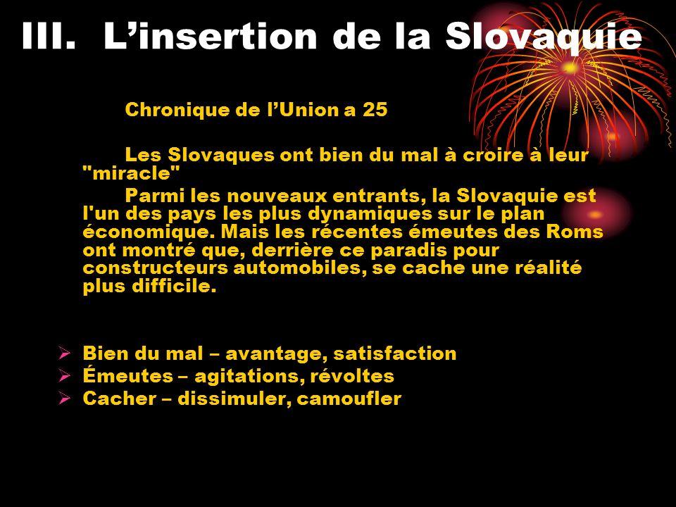 III.Linsertion de la Slovaquie Chronique de lUnion a 25 Les Slovaques ont bien du mal à croire à leur miracle Parmi les nouveaux entrants, la Slovaquie est l un des pays les plus dynamiques sur le plan économique.