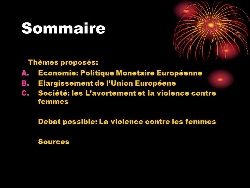 Sommaire Thèmes proposés: A.Economie: Politique Monetaire Européenne B.Elargissement de lUnion Européene C.Société: les Lavortement et la violence contre femmes Debat possible: La violence contre les femmes Sources
