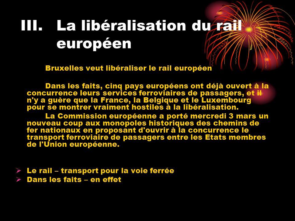 III.La libéralisation du rail européen Bruxelles veut libéraliser le rail européen Dans les faits, cinq pays européens ont déjà ouvert à la concurrence leurs services ferroviaires de passagers, et il n y a guère que la France, la Belgique et le Luxembourg pour se montrer vraiment hostiles à la libéralisation.