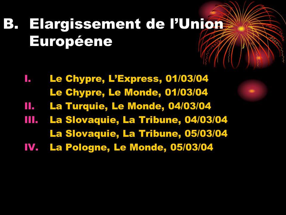 B.Elargissement de lUnion Européene I.Le Chypre, LExpress, 01/03/04 Le Chypre, Le Monde, 01/03/04 II.La Turquie, Le Monde, 04/03/04 III.La Slovaquie, La Tribune, 04/03/04 La Slovaquie, La Tribune, 05/03/04 IV.La Pologne, Le Monde, 05/03/04