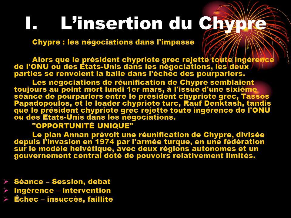 I.Linsertion du Chypre Chypre : les négociations dans l impasse Alors que le président chypriote grec rejette toute ingérence de l ONU ou des Etats-Unis dans les négociations, les deux parties se renvoient la balle dans l échec des pourparlers.