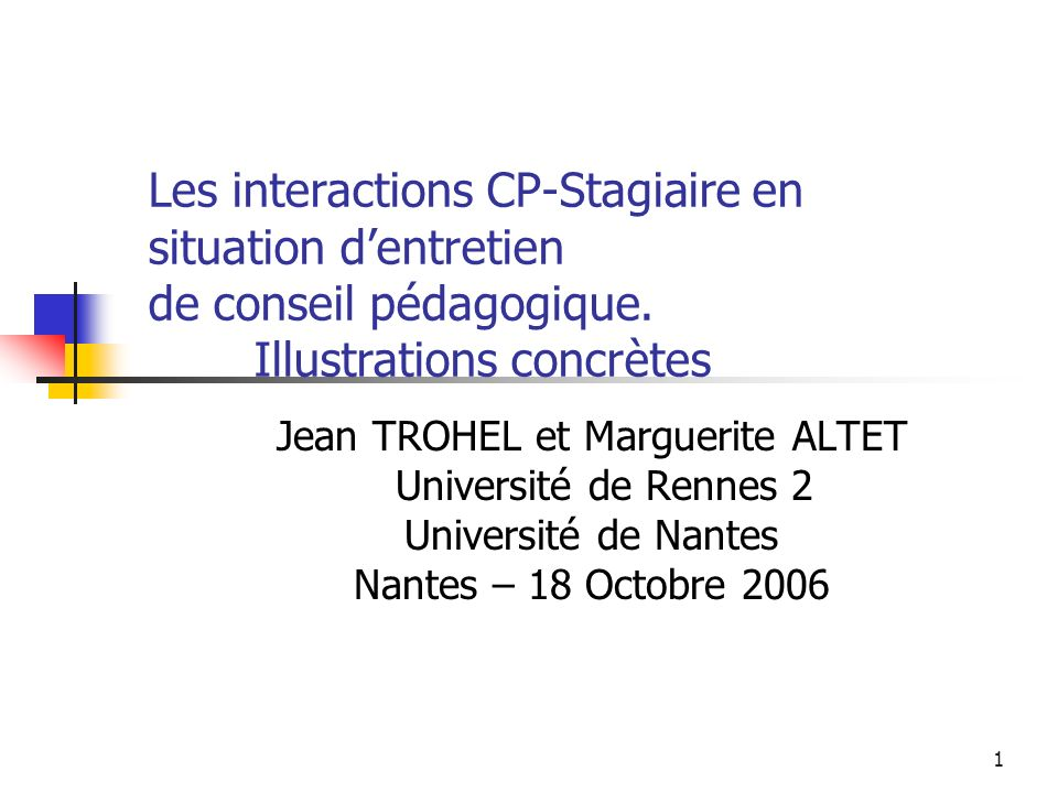 1 Jean TROHEL et Marguerite ALTET Université de Rennes 2 Université de Nantes Nantes – 18 Octobre 2006 Les interactions CP-Stagiaire en situation dent