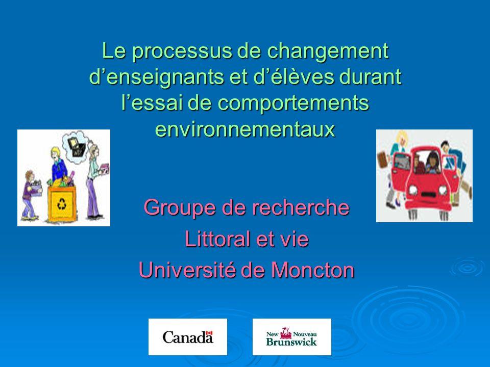 Le processus de changement denseignants et délèves durant lessai de comportements environnementaux Groupe de recherche Littoral et vie Université de Moncton
