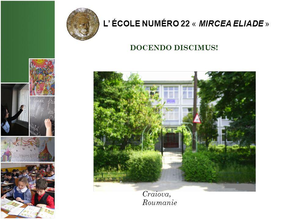 L ÉCOLE NUMÉRO 22 « MIRCEA ELIADE » DOCENDO DISCIMUS! Craiova, Roumanie