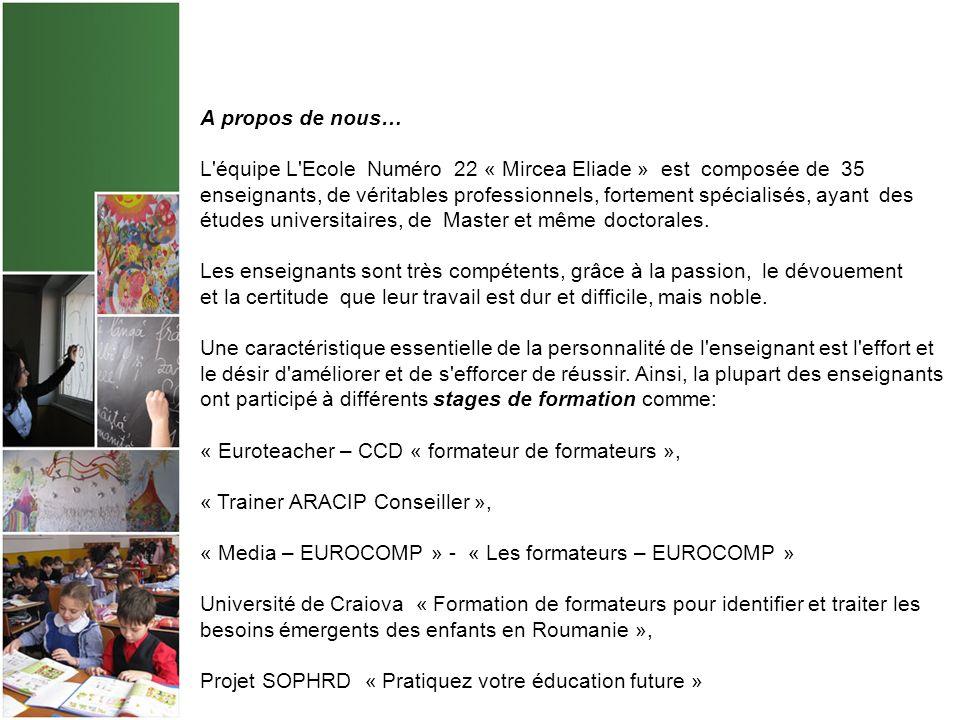A propos de nous… L équipe L Ecole Numéro 22 « Mircea Eliade » est composée de 35 enseignants, de véritables professionnels, fortement spécialisés, ayant des études universitaires, de Master et même doctorales.