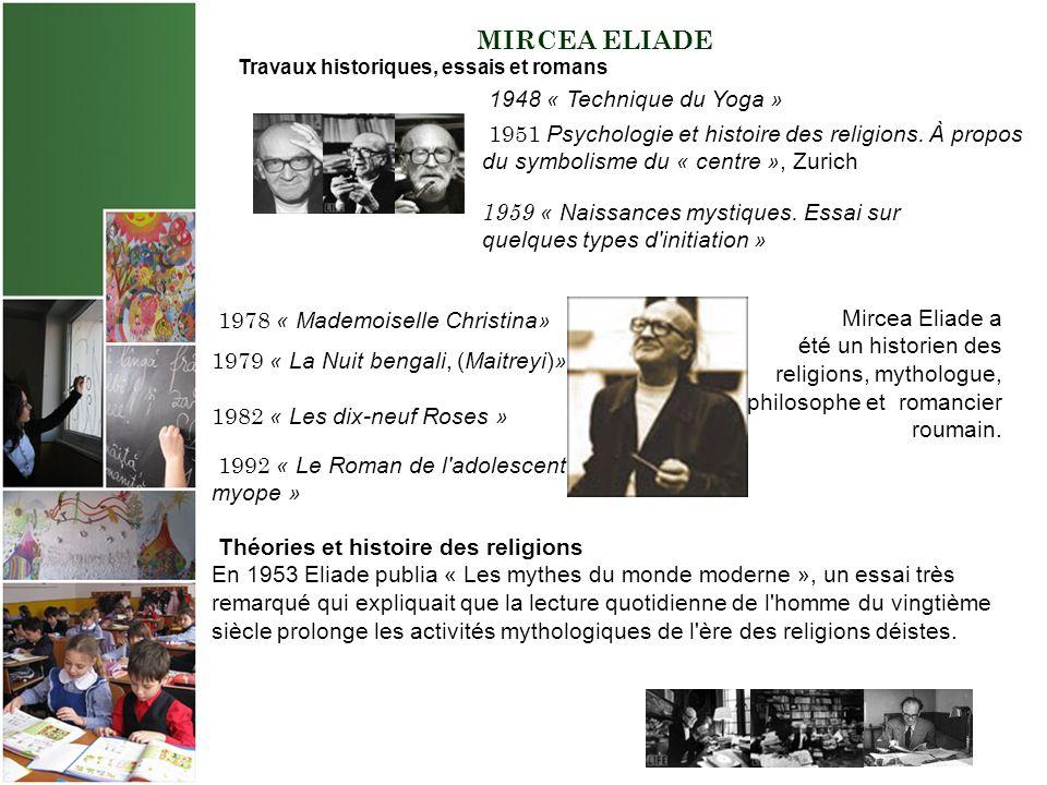 MIRCEA ELIADE Travaux historiques, essais et romans Mircea Eliade a été un historien des religions, mythologue, philosophe et romancier roumain.