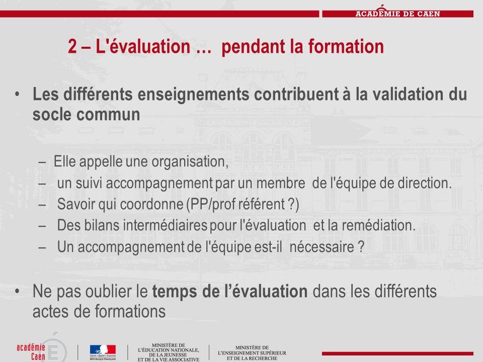 2 – L'évaluation … pendant la formation Les différents enseignements contribuent à la validation du socle commun –Elle appelle une organisation, – un