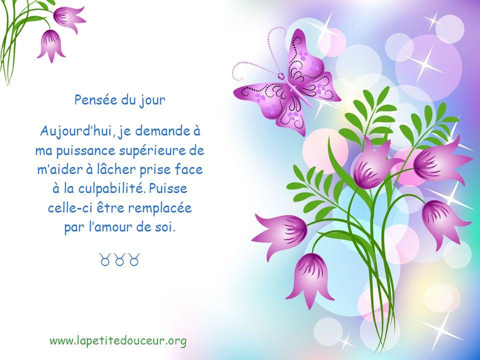 www.lapetitedouceur.org Pensée du jour Aujourdhui, je demande à ma puissance supérieure de maider à lâcher prise face à la culpabilité.
