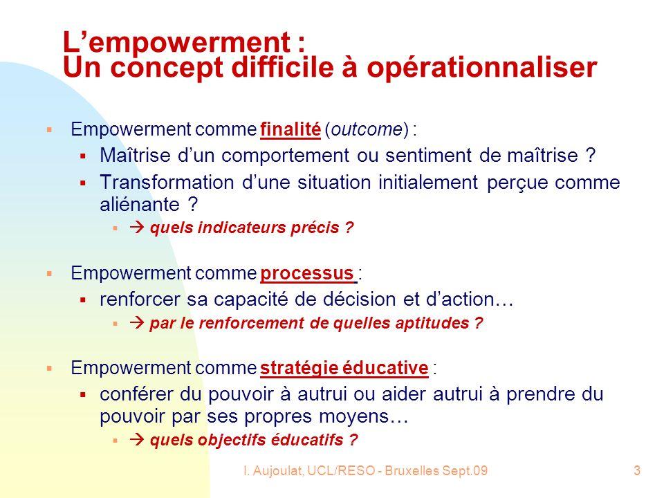 I. Aujoulat, UCL/RESO - Bruxelles Sept.093 Lempowerment : Un concept difficile à opérationnaliser Empowerment comme finalité (outcome) : Maîtrise dun