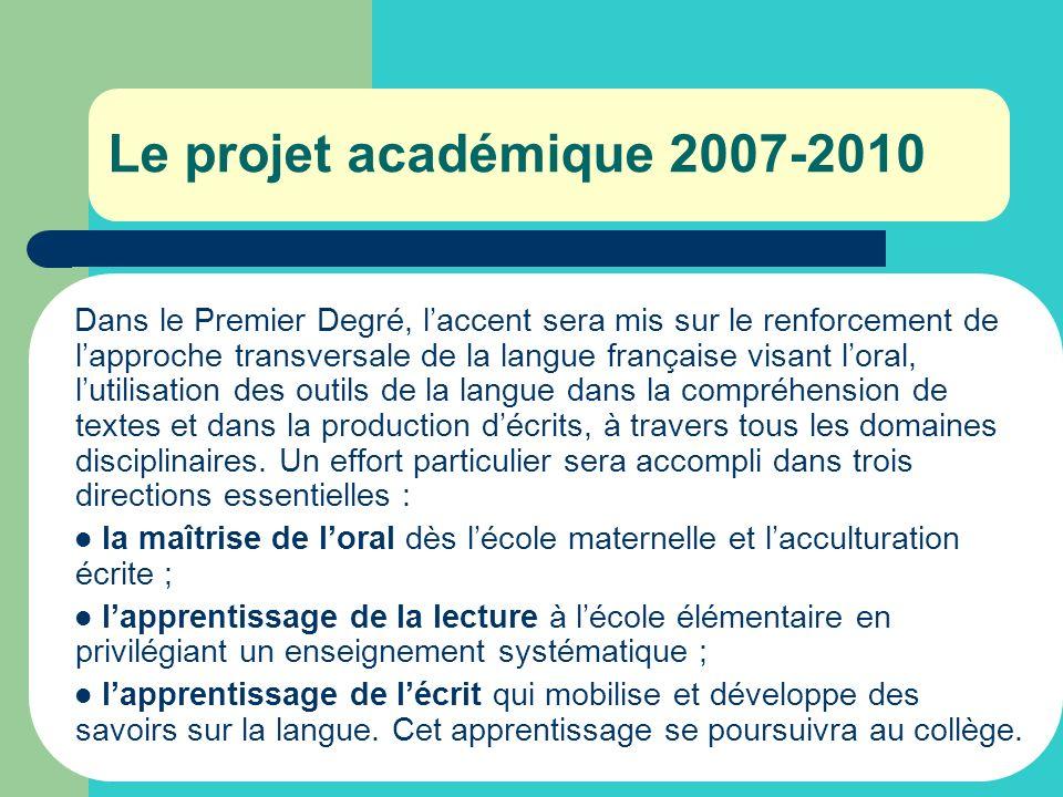 Le projet académique 2007-2010 Dans le Premier Degré, laccent sera mis sur le renforcement de lapproche transversale de la langue française visant lor