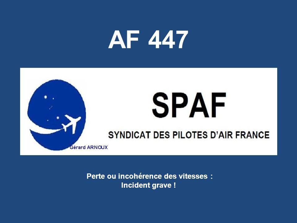 2AF447-incident grave Perte ou incohérence des vitesses = INCIDENT GRAVE qui doit être porté à la connaissance du BEA = Événement dangereux (selon lEASA), catastrophique (selon la JAA), qui peut entraîner lavion en dehors de son domaine de vol (selon la FAA) et peut être la cause de crashes (selon Thalès).