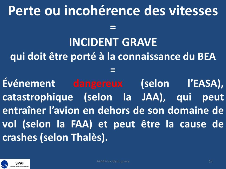 17AF447-incident grave Perte ou incohérence des vitesses = INCIDENT GRAVE qui doit être porté à la connaissance du BEA = Événement dangereux (selon lEASA), catastrophique (selon la JAA), qui peut entraîner lavion en dehors de son domaine de vol (selon la FAA) et peut être la cause de crashes (selon Thalès).