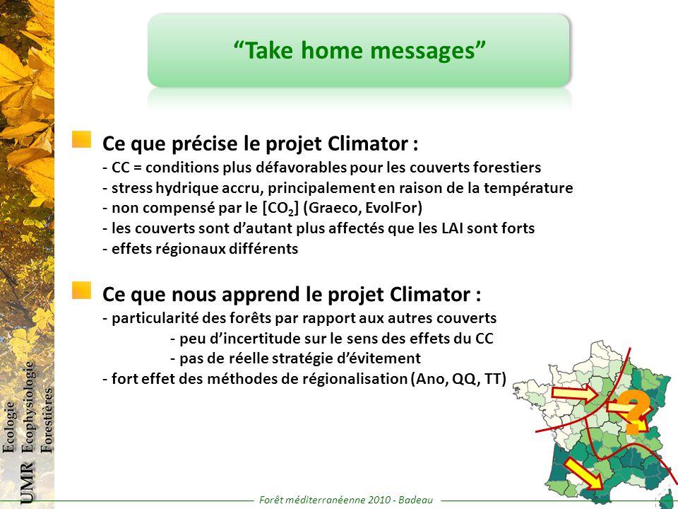 Take home messages Ce que précise le projet Climator : - CC = conditions plus défavorables pour les couverts forestiers - stress hydrique accru, principalement en raison de la température - non compensé par le [CO 2 ] (Graeco, EvolFor) - les couverts sont dautant plus affectés que les LAI sont forts - effets régionaux différents Ce que nous apprend le projet Climator : - particularité des forêts par rapport aux autres couverts - peu dincertitude sur le sens des effets du CC - pas de réelle stratégie dévitement - fort effet des méthodes de régionalisation (Ano, QQ, TT) .