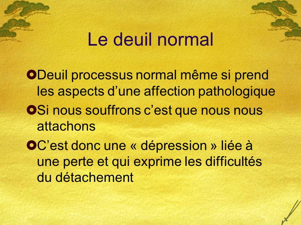 Le deuil normal Deuil processus normal même si prend les aspects dune affection pathologique Si nous souffrons cest que nous nous attachons Cest donc
