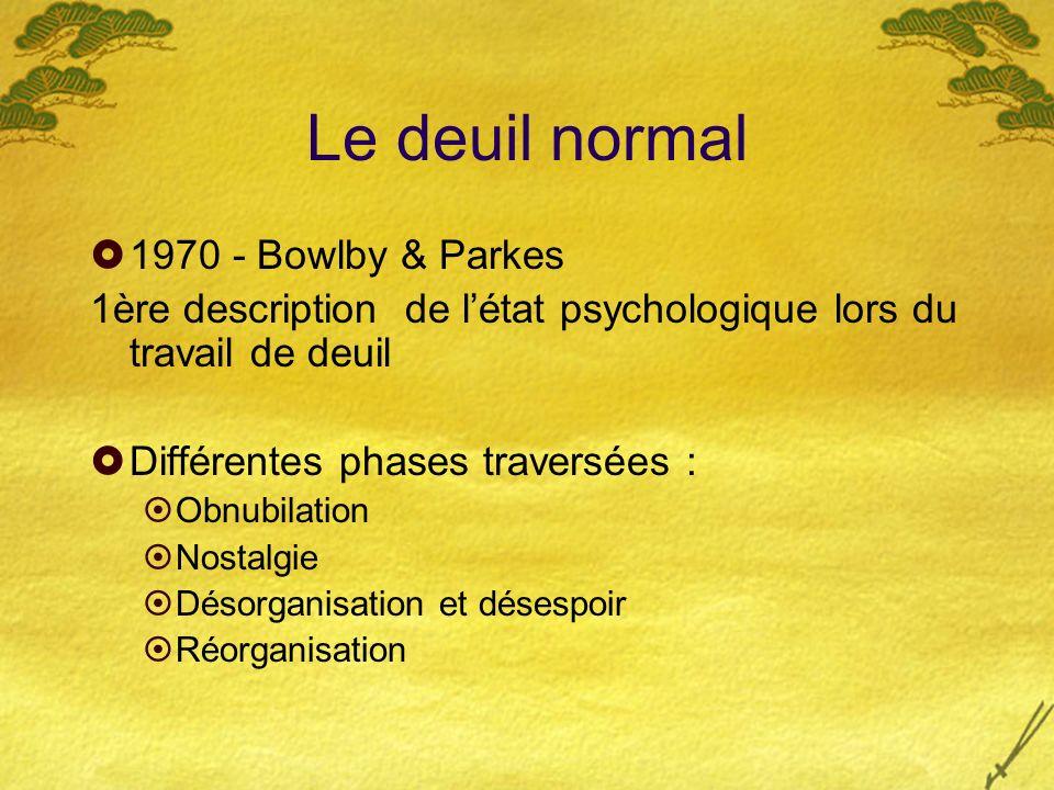 Le deuil normal 1970 - Bowlby & Parkes 1ère description de létat psychologique lors du travail de deuil Différentes phases traversées : Obnubilation N