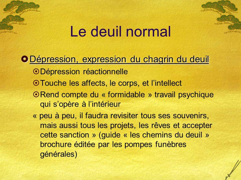 Le deuil normal Dépression, expression du chagrin du deuil Dépression, expression du chagrin du deuil Dépression réactionnelle Touche les affects, le