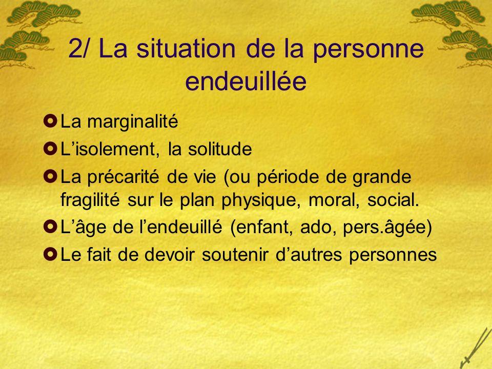 2/ La situation de la personne endeuillée La marginalité Lisolement, la solitude La précarité de vie (ou période de grande fragilité sur le plan physi
