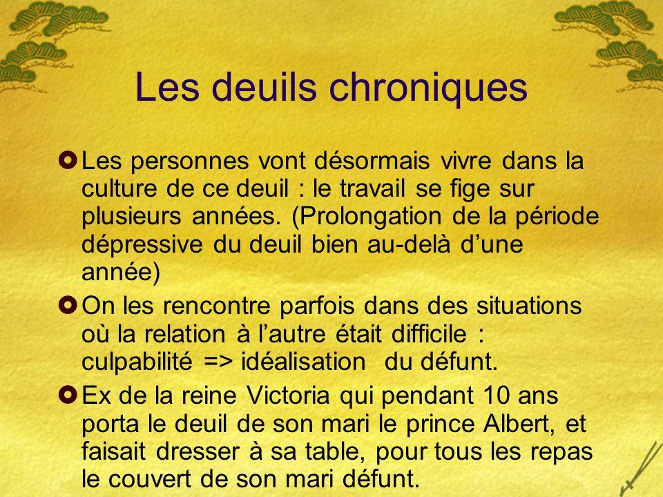 Les deuils chroniques Les personnes vont désormais vivre dans la culture de ce deuil : le travail se fige sur plusieurs années. (Prolongation de la pé