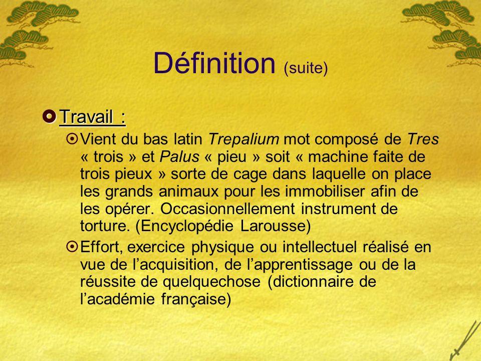 Définition (suite) Travail : Travail : Vient du bas latin Trepalium mot composé de Tres « trois » et Palus « pieu » soit « machine faite de trois pieu