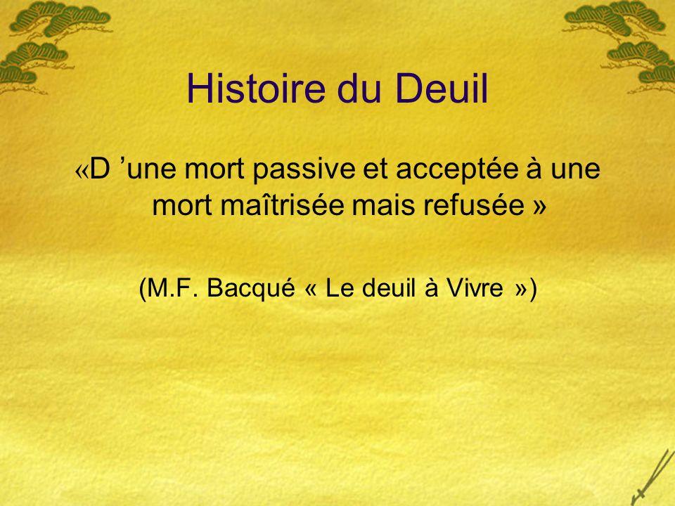 Histoire du Deuil « D une mort passive et acceptée à une mort maîtrisée mais refusée » (M.F. Bacqué « Le deuil à Vivre »)