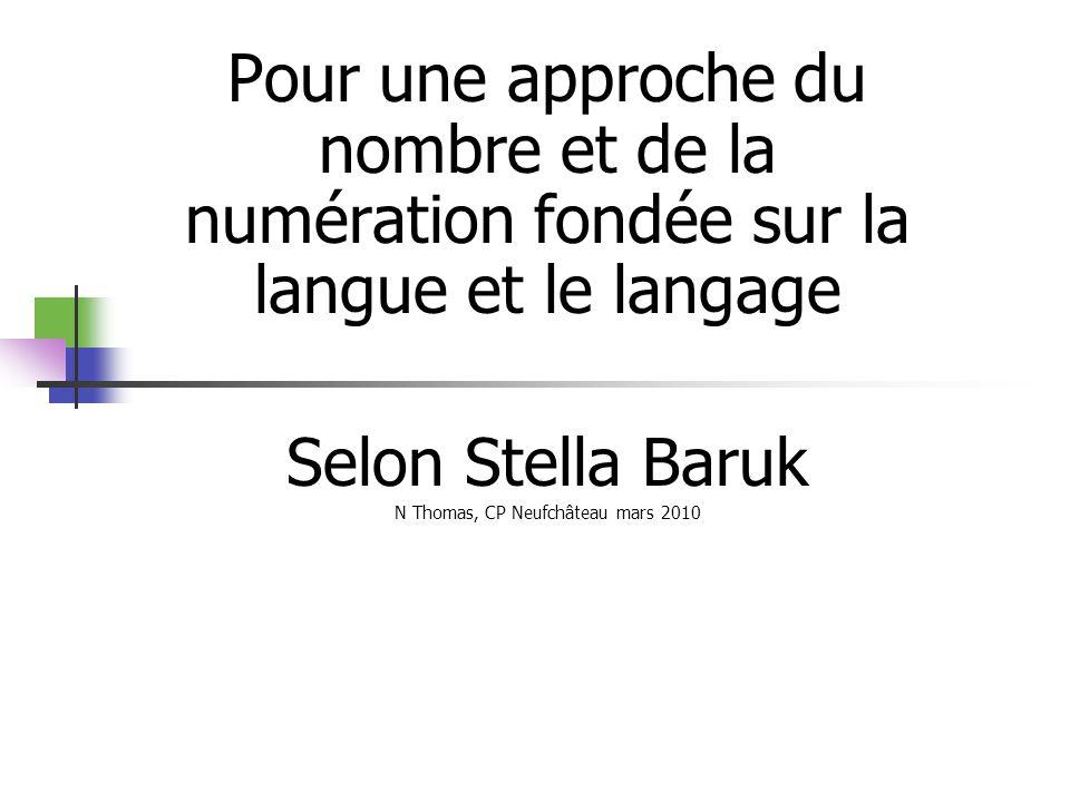 Pour une approche du nombre et de la numération fondée sur la langue et le langage Selon Stella Baruk N Thomas, CP Neufchâteau mars 2010
