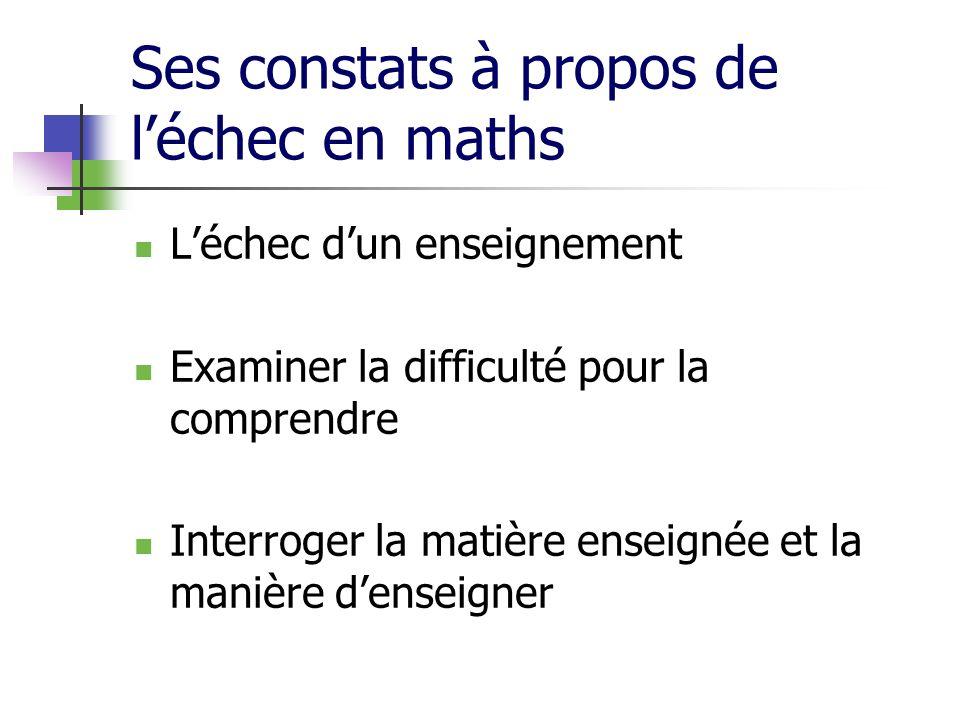 Ses constats à propos de léchec en maths Léchec dun enseignement Examiner la difficulté pour la comprendre Interroger la matière enseignée et la maniè