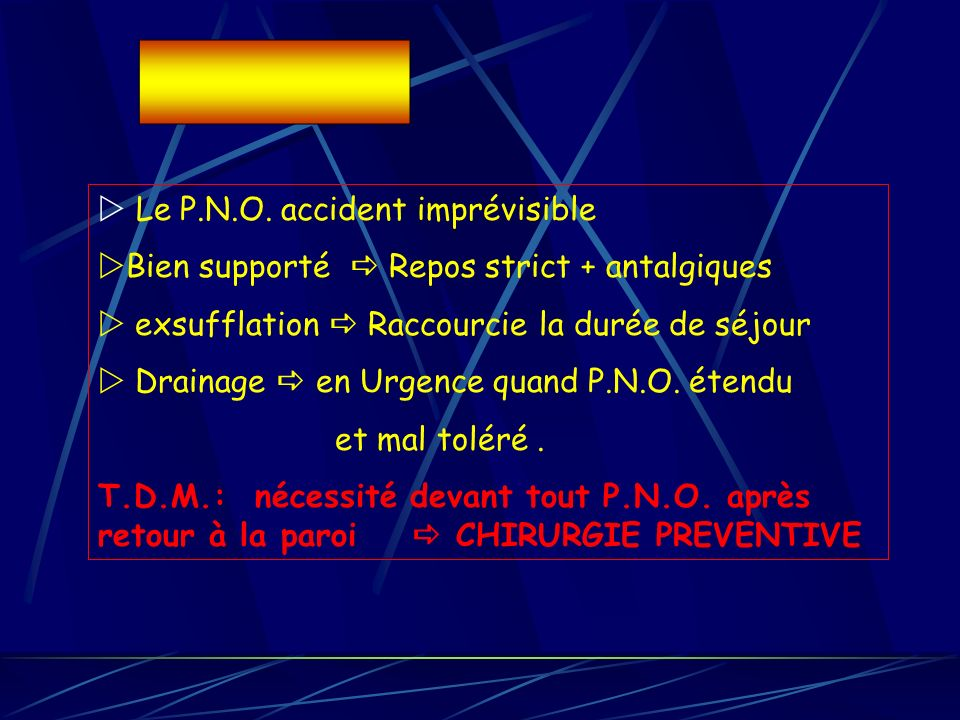 Le P.N.O. accident imprévisible Bien supporté Repos strict + antalgiques exsufflation Raccourcie la durée de séjour Drainage en Urgence quand P.N.O. é