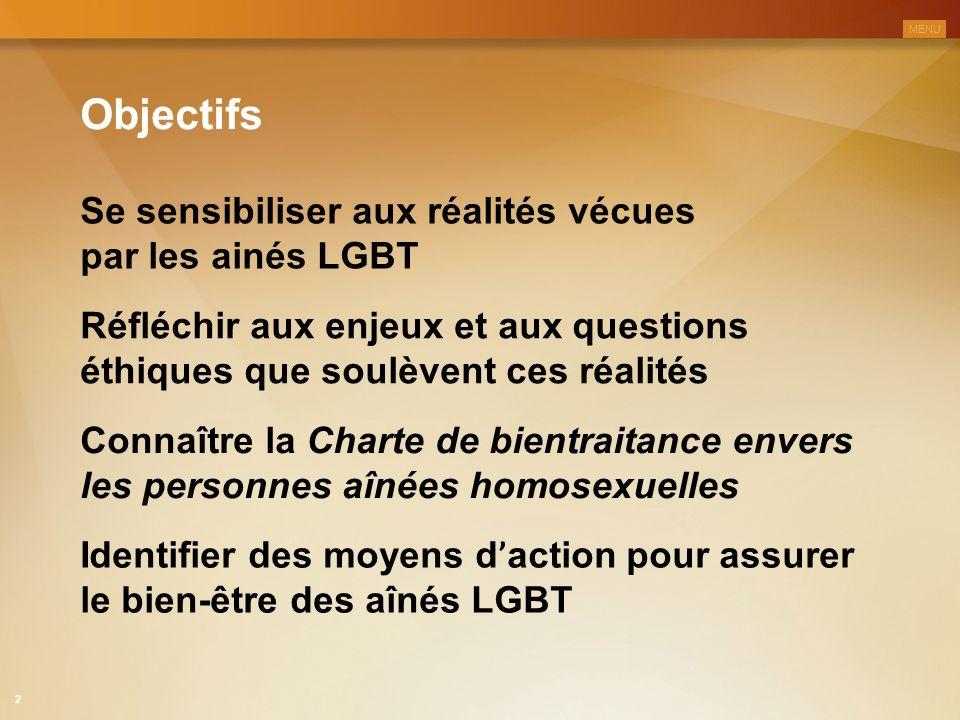 Objectifs Se sensibiliser aux réalités vécues par les ainés LGBT Réfléchir aux enjeux et aux questions éthiques que soulèvent ces réalités Connaître la Charte de bientraitance envers les personnes aînées homosexuelles Identifier des moyens d ' action pour assurer le bien-être des aînés LGBT MENU 2