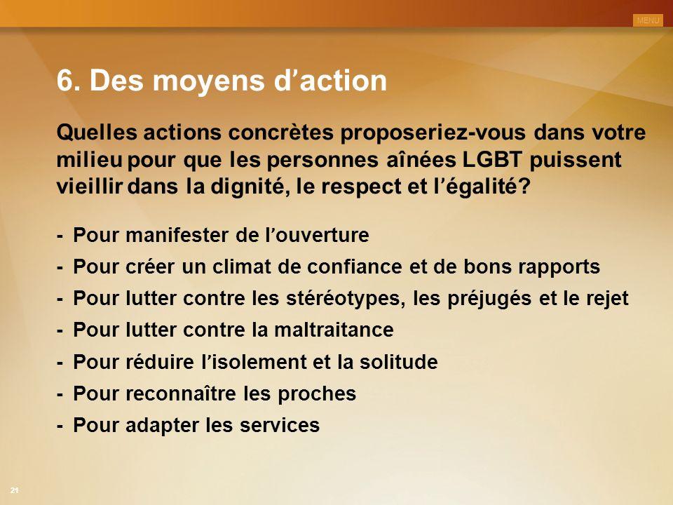6. Des moyens d ' action Quelles actions concrètes proposeriez-vous dans votre milieu pour que les personnes aînées LGBT puissent vieillir dans la dig