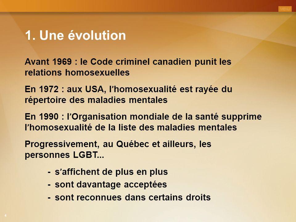 1. Une évolution Avant 1969 : le Code criminel canadien punit les relations homosexuelles En 1972 : aux USA, l ' homosexualité est rayée du répertoire