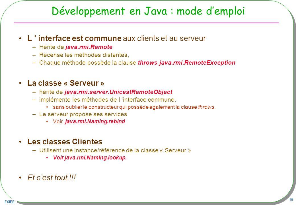 ESIEE 15 Développement en Java : mode demploi L interface est commune aux clients et au serveur –Hérite de java.rmi.Remote –Recense les méthodes dista