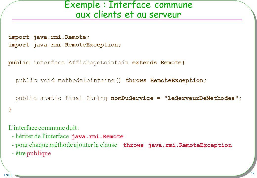 ESIEE 17 Exemple : Interface commune aux clients et au serveur import java.rmi.Remote; import java.rmi.RemoteException; public interface AffichageLoin