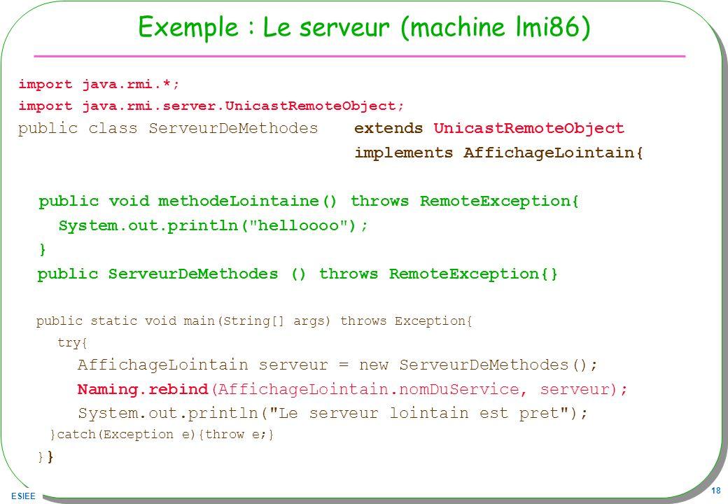ESIEE 18 Exemple : Le serveur (machine lmi86) import java.rmi.*; import java.rmi.server.UnicastRemoteObject; public class ServeurDeMethodes extends Un