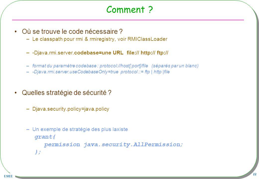 ESIEE 22 Comment ? Où se trouve le code nécessaire ? –Le classpath pour rmi & rmiregistry, voir RMIClassLoader –-Djava.rmi.server.codebase=une URL fil