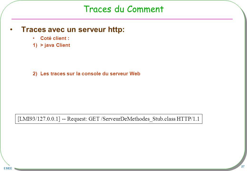 ESIEE 27 Traces du Comment Traces avec un serveur http: Coté client : 1)> java Client 2)Les traces sur la console du serveur Web [LMI93/127.0.0.1] --