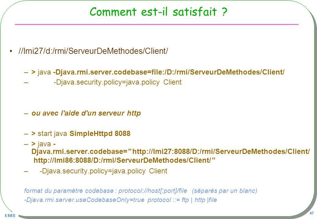 ESIEE 47 Comment est-il satisfait ? //lmi27/d:/rmi/ServeurDeMethodes/Client/ –> java -Djava.rmi.server.codebase=file:/D:/rmi/ServeurDeMethodes/Client/