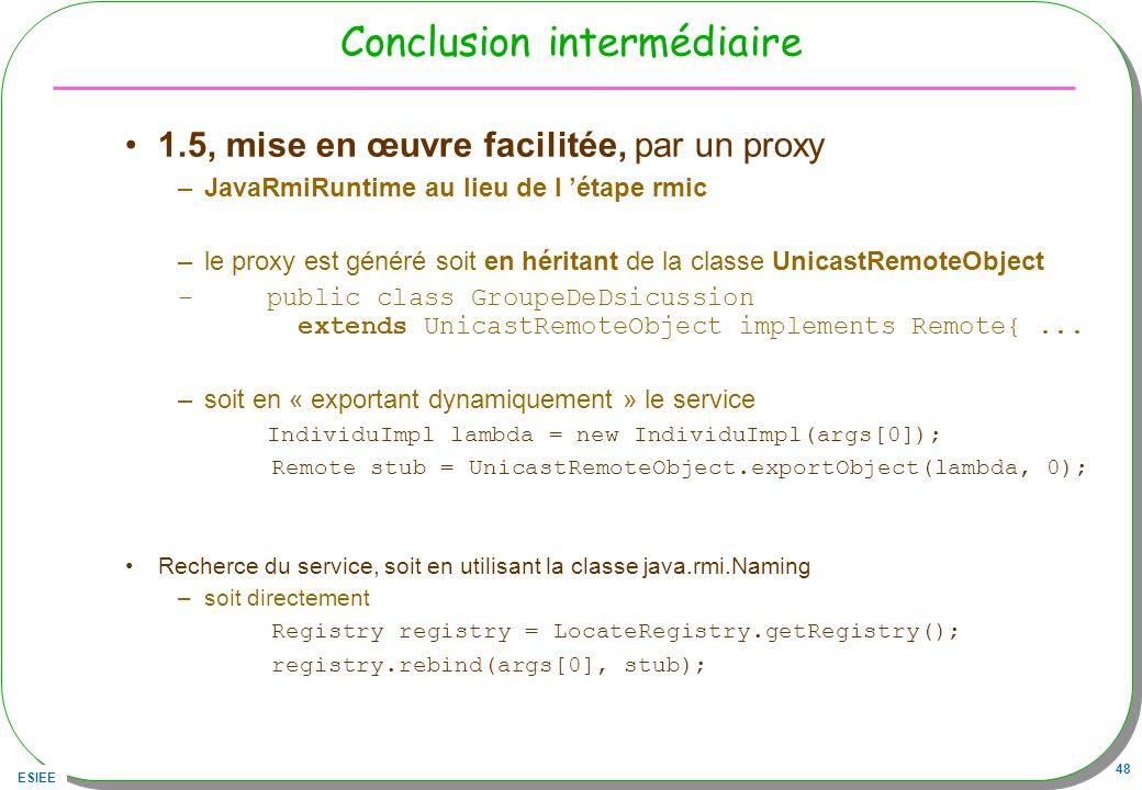 ESIEE 48 Conclusion intermédiaire 1.5, mise en œuvre facilitée, par un proxy –JavaRmiRuntime au lieu de l étape rmic –le proxy est généré soit en héri