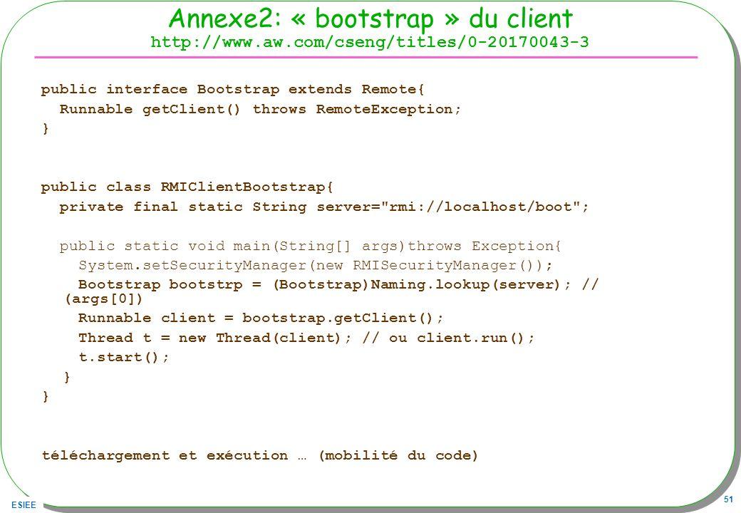 ESIEE 51 Annexe2: « bootstrap » du client http://www.aw.com/cseng/titles/0-20170043-3 public interface Bootstrap extends Remote{ Runnable getClient()