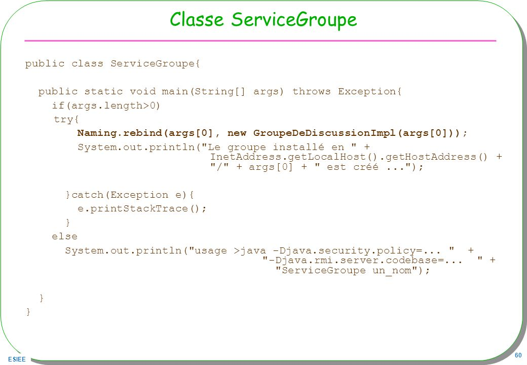 ESIEE 60 Classe ServiceGroupe public class ServiceGroupe{ public static void main(String[] args) throws Exception{ if(args.length>0) try{ Naming.rebind(args[0], new GroupeDeDiscussionImpl(args[0])); System.out.println( Le groupe installé en + InetAddress.getLocalHost().getHostAddress() + / + args[0] + est créé... ); }catch(Exception e){ e.printStackTrace(); } else System.out.println( usage >java -Djava.security.policy=...