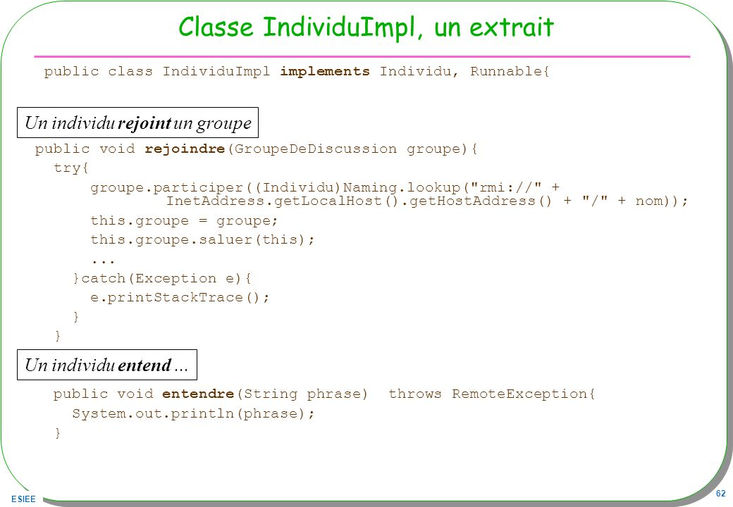 ESIEE 62 Classe IndividuImpl, un extrait public class IndividuImpl implements Individu, Runnable{ public void rejoindre(GroupeDeDiscussion groupe){ try{ groupe.participer((Individu)Naming.lookup( rmi:// + InetAddress.getLocalHost().getHostAddress() + / + nom)); this.groupe = groupe; this.groupe.saluer(this);...