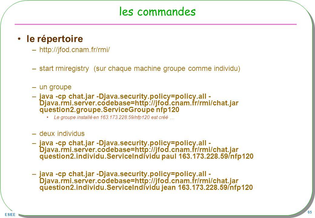 ESIEE 65 les commandes le répertoire –http://jfod.cnam.fr/rmi/ –start rmiregistry (sur chaque machine groupe comme individu) –un groupe –java -cp chat
