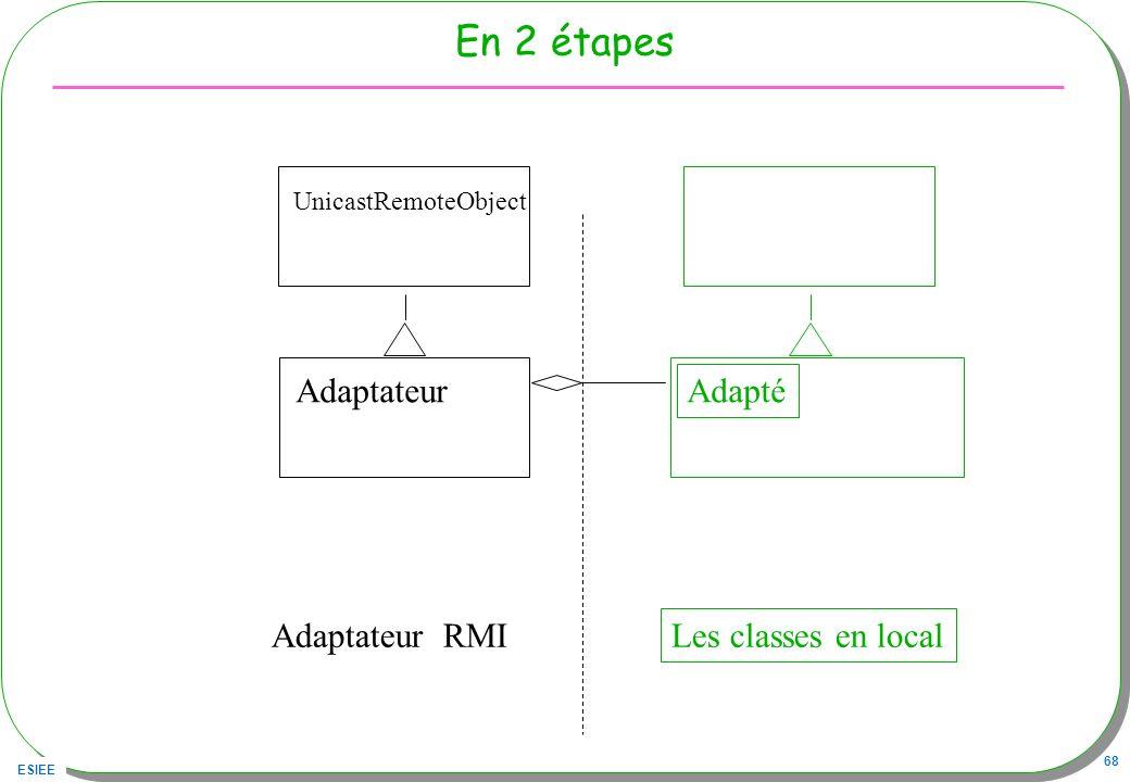 ESIEE 68 En 2 étapes Adaptateur Adapté Les classes en local UnicastRemoteObject Adaptateur RMI