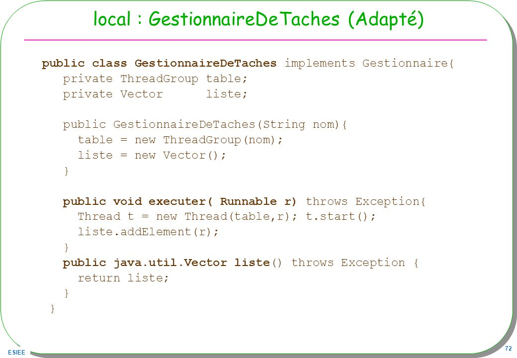 ESIEE 72 local : GestionnaireDeTaches (Adapté) public class GestionnaireDeTaches implements Gestionnaire{ private ThreadGroup table; private Vector liste; public GestionnaireDeTaches(String nom){ table = new ThreadGroup(nom); liste = new Vector(); } public void executer( Runnable r) throws Exception{ Thread t = new Thread(table,r); t.start(); liste.addElement(r); } public java.util.Vector liste() throws Exception { return liste; }
