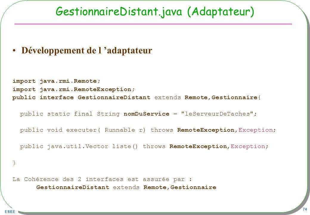 ESIEE 74 GestionnaireDistant.java (Adaptateur) Développement de l adaptateur import java.rmi.Remote; import java.rmi.RemoteException; public interface