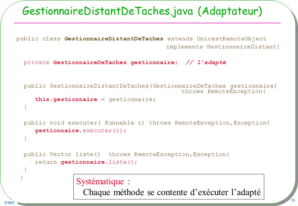 ESIEE 75 GestionnaireDistantDeTaches.java (Adaptateur) public class GestionnaireDistantDeTaches extends UnicastRemoteObject implements GestionnaireDis