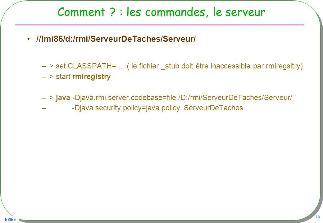 ESIEE 78 Comment ? : les commandes, le serveur //lmi86/d:/rmi/ServeurDeTaches/Serveur/ –> set CLASSPATH=... ( le fichier _stub doit être inaccessible