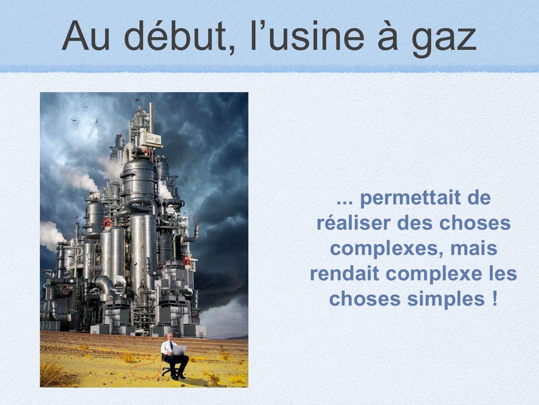 Au début, lusine à gaz... permettait de réaliser des choses complexes, mais rendait complexe les choses simples !