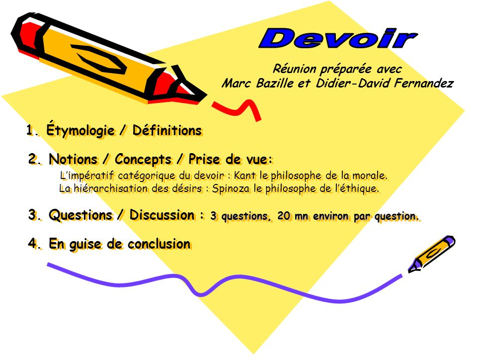 3 questions, 20 mn environ par question. 1. Étymologie / Définitions 2. Notions / Concepts / Prise de vue: Limpératif catégorique du devoir : Kant le