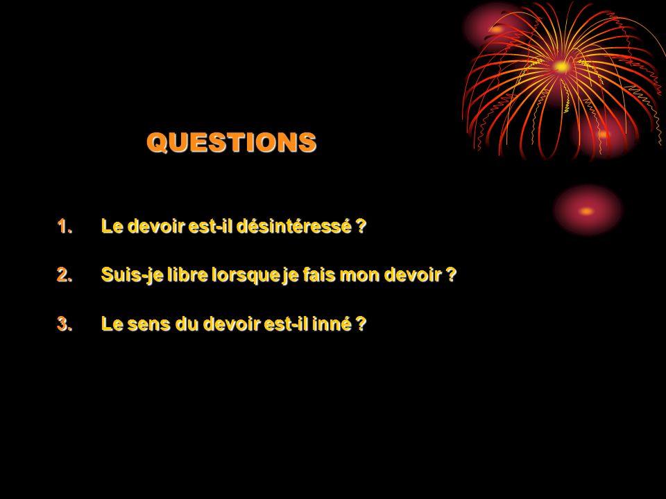 QUESTIONS 1.Le devoir est-il désintéressé ? 2.Suis-je libre lorsque je fais mon devoir ? 3.Le sens du devoir est-il inné ?